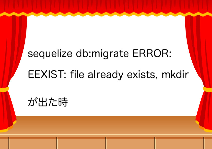 sequelize db:migrate ERROR: EEXIST: file already exists, mkdirが出た時