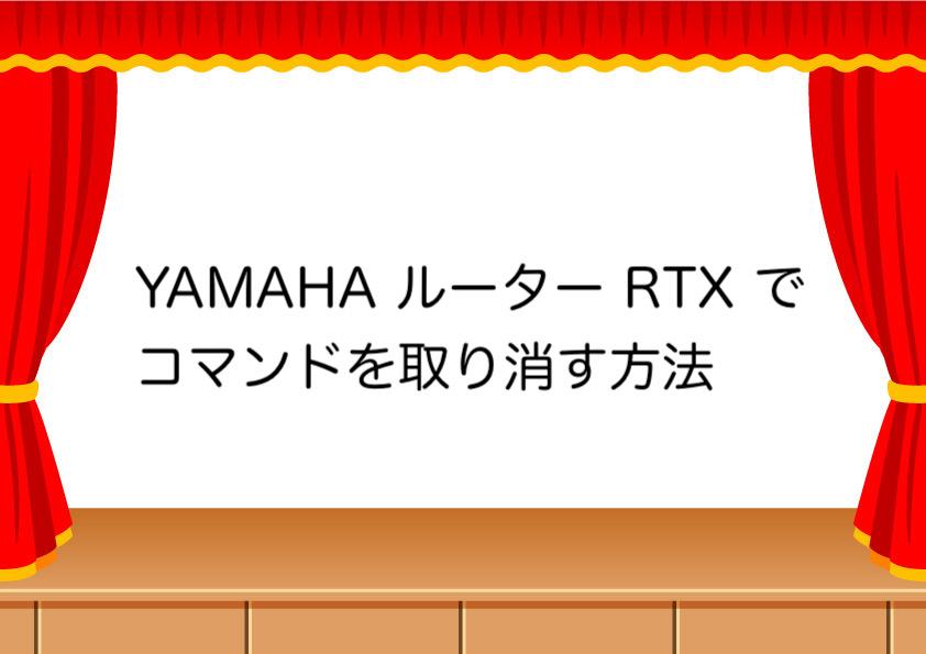 YAMAHA ルーター RTX でコマンドを取り消す方法