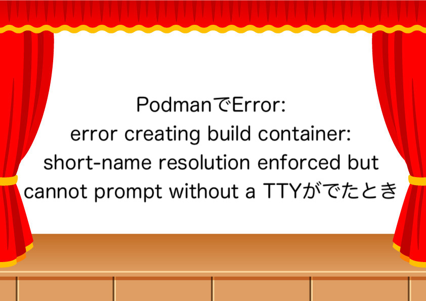 PodmanでError: error creating build container: short-name resolution enforced but cannot prompt without a TTYがでたとき